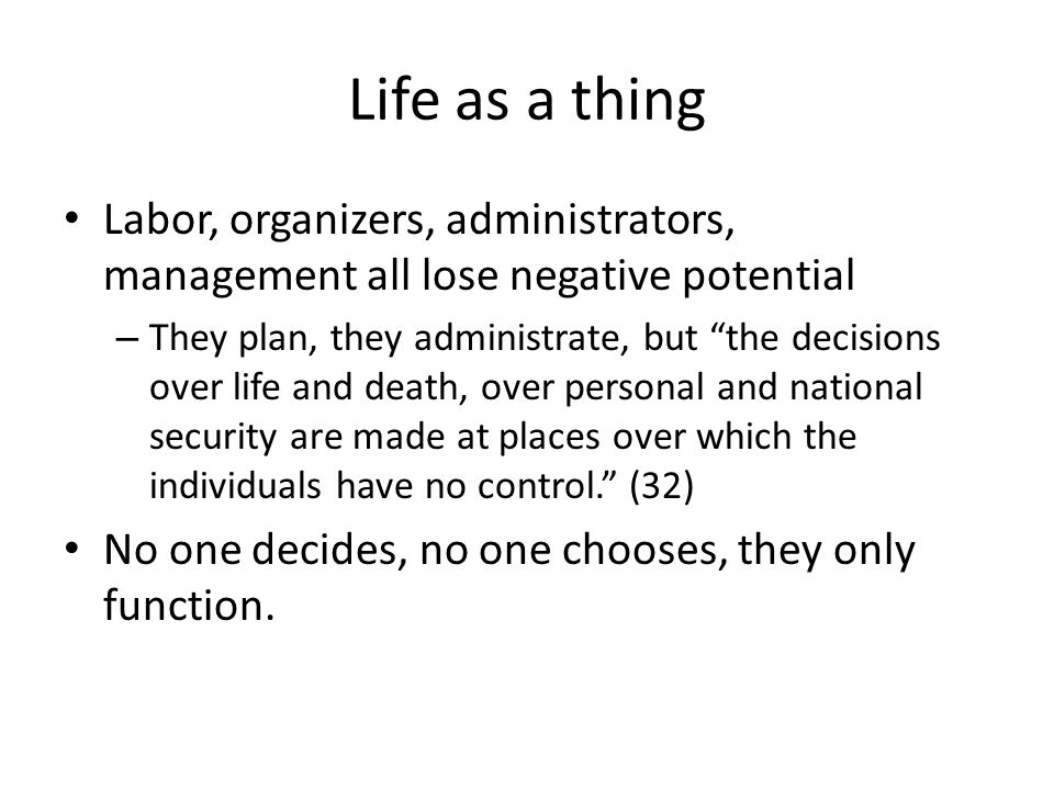 Life as a thing Labor, organizers, administrators, management all lose negative potential – They plan, they administrate, but the decisions over life and death, over personal and national security are made at places over which the individuals have no control.