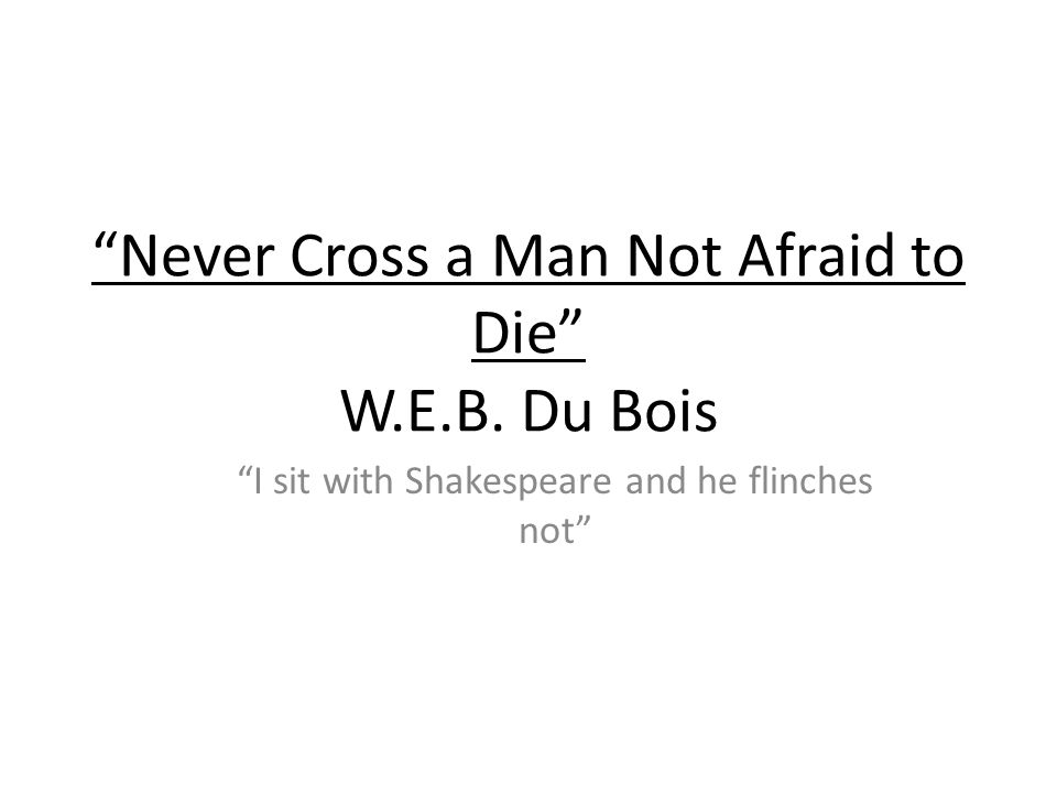 Never Cross a Man Not Afraid to Die W.E.B. Du Bois I sit with Shakespeare and he flinches not