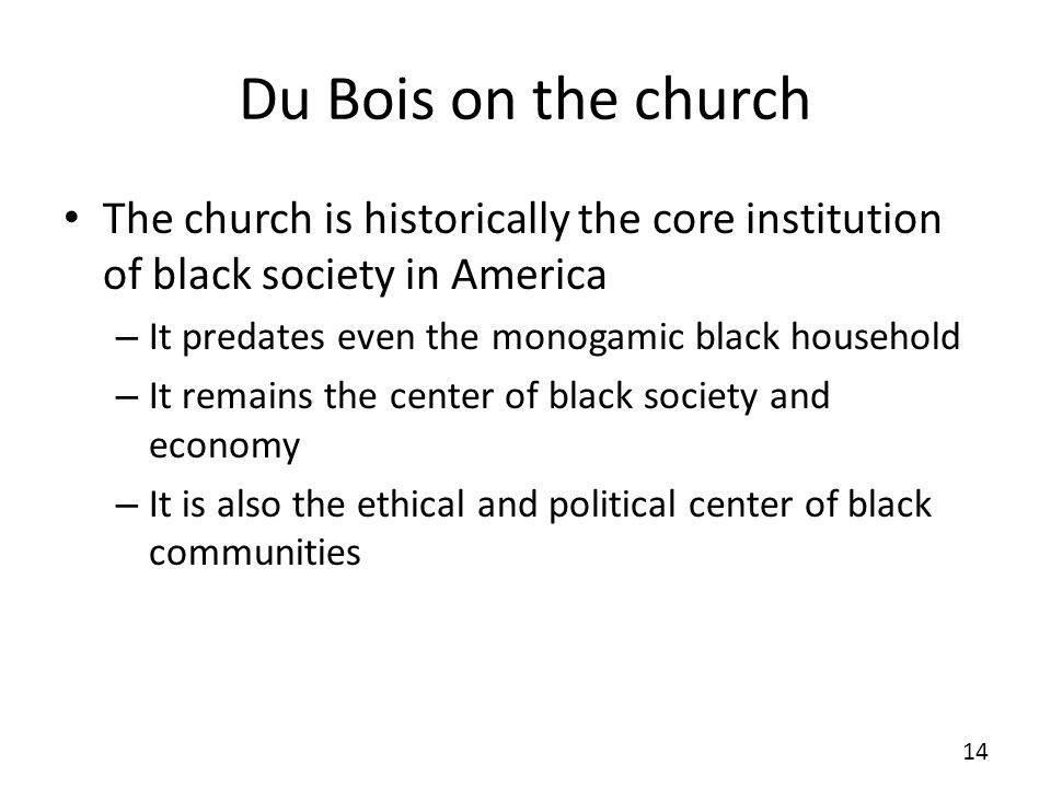 Du Bois on the church The church is historically the core institution of black society in America – It predates even the monogamic black household – It remains the center of black society and economy – It is also the ethical and political center of black communities 14