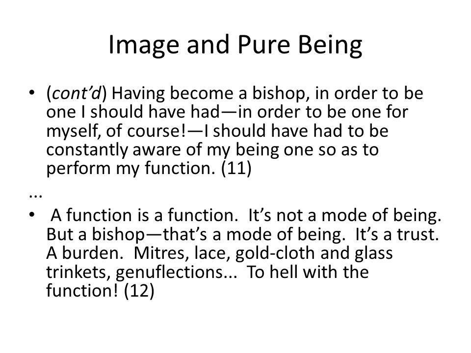 Image and Pure Being (contd) Having become a bishop, in order to be one I should have hadin order to be one for myself, of course!I should have had to be constantly aware of my being one so as to perform my function.