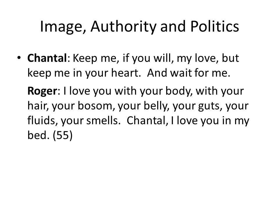 Image, Authority and Politics Chantal: Keep me, if you will, my love, but keep me in your heart.