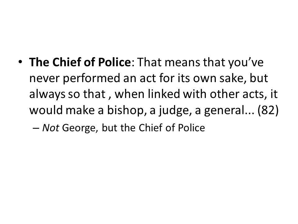 The Chief of Police: That means that youve never performed an act for its own sake, but always so that, when linked with other acts, it would make a bishop, a judge, a general...