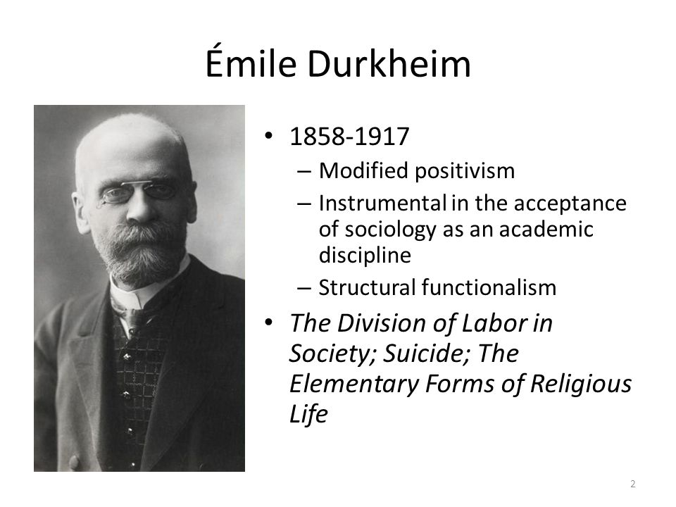 Émile Durkheim 1858-1917 – Modified positivism – Instrumental in the acceptance of sociology as an academic discipline – Structural functionalism The