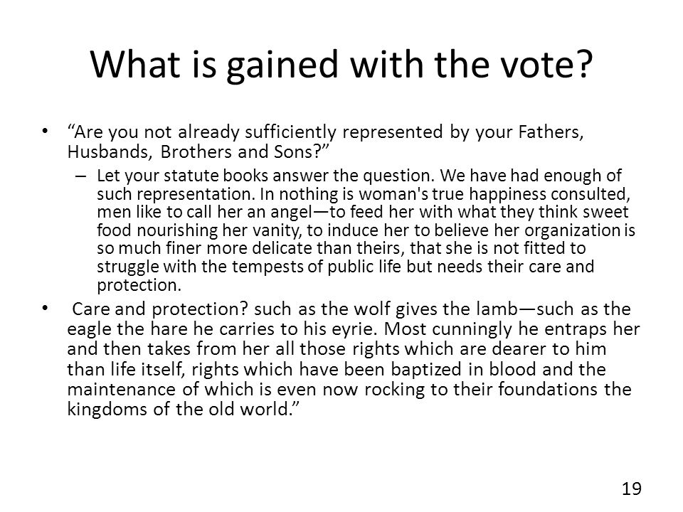What is gained with the vote? Are you not already sufficiently represented by your Fathers, Husbands, Brothers and Sons? – Let your statute books answ