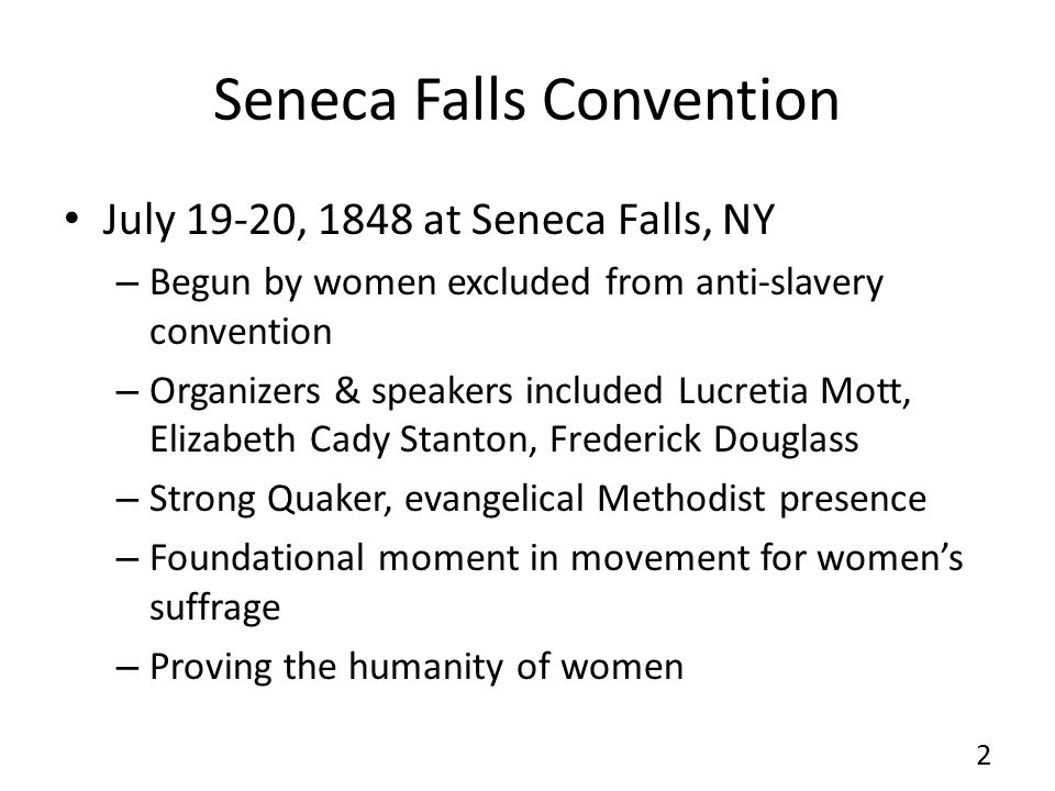 Seneca Falls Convention July 19-20, 1848 at Seneca Falls, NY – Begun by women excluded from anti-slavery convention – Organizers & speakers included L