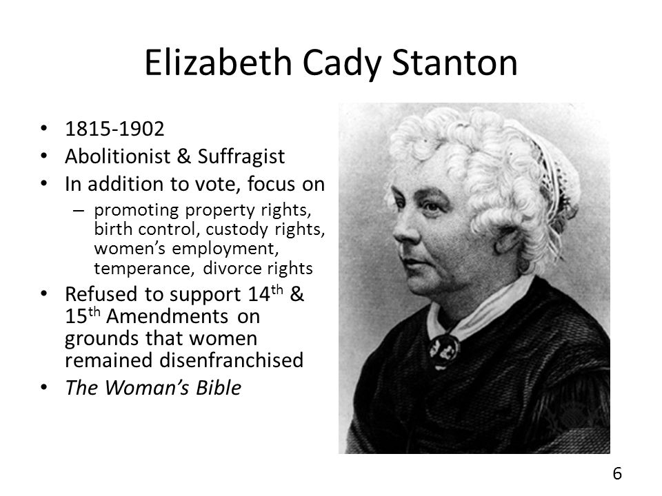 Elizabeth Cady Stanton 1815-1902 Abolitionist & Suffragist In addition to vote, focus on – promoting property rights, birth control, custody rights, w