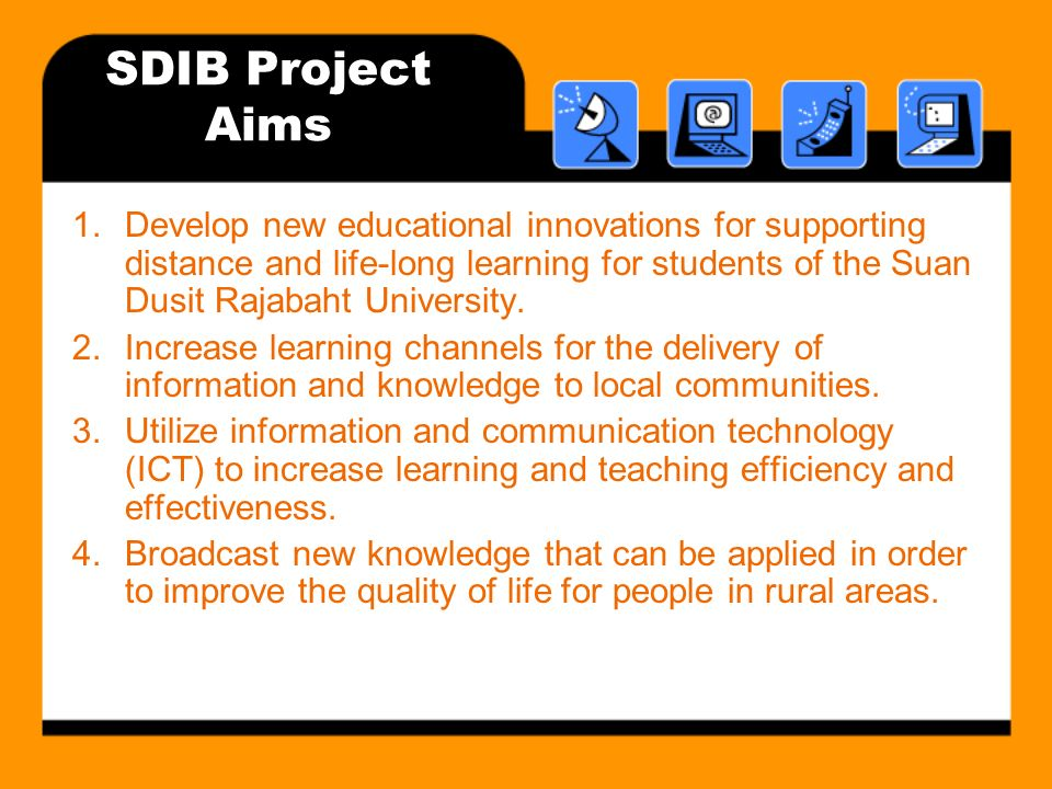 SDIB Project Aims 1.Develop new educational innovations for supporting distance and life-long learning for students of the Suan Dusit Rajabaht University.