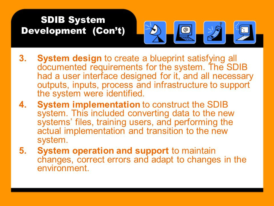 SDIB System Development (Cont) 3.System design to create a blueprint satisfying all documented requirements for the system.