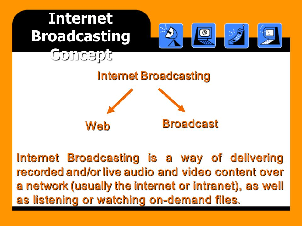 Internet Broadcasting Concept Internet Broadcasting is a way of delivering recorded and/or live audio and video content over a network (usually the internet or intranet), as well as listening or watching on-demand files.