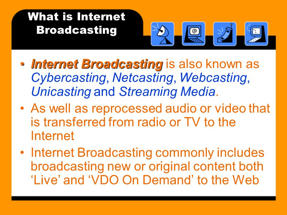 What is Internet Broadcasting Internet BroadcastingInternet Broadcasting is also known as Cybercasting, Netcasting, Webcasting, Unicasting and Streaming Media.