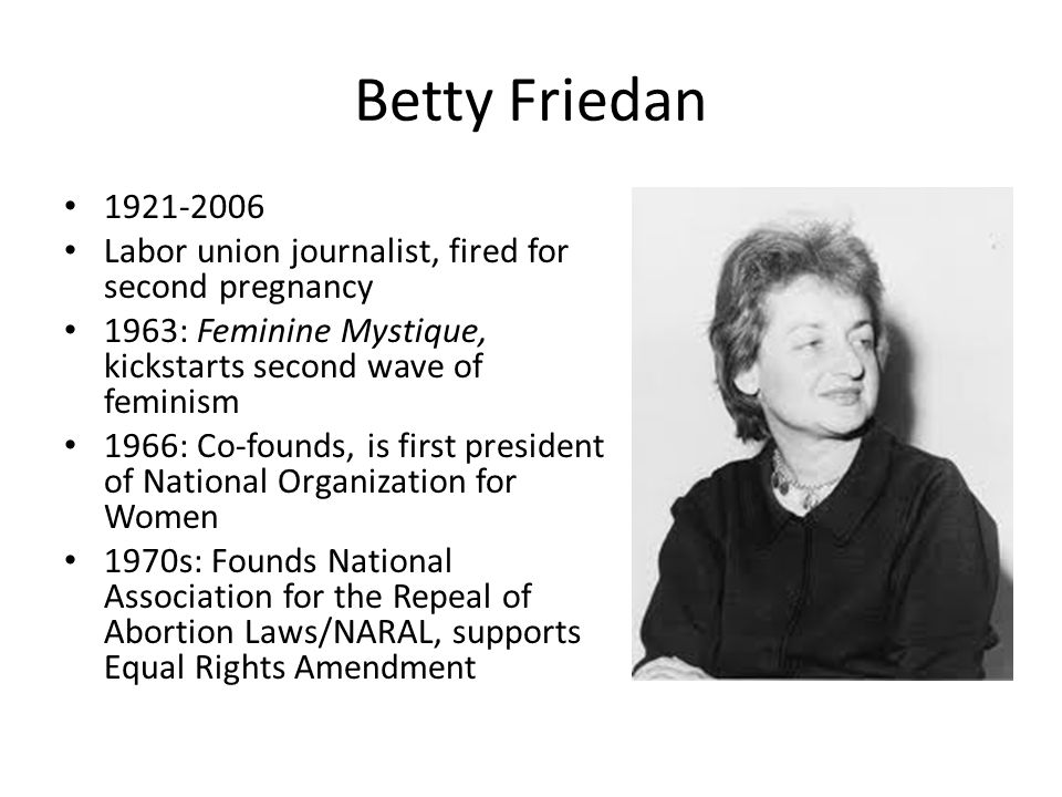 Betty Friedan 1921-2006 Labor union journalist, fired for second pregnancy 1963: Feminine Mystique, kickstarts second wave of feminism 1966: Co-founds, is first president of National Organization for Women 1970s: Founds National Association for the Repeal of Abortion Laws/NARAL, supports Equal Rights Amendment