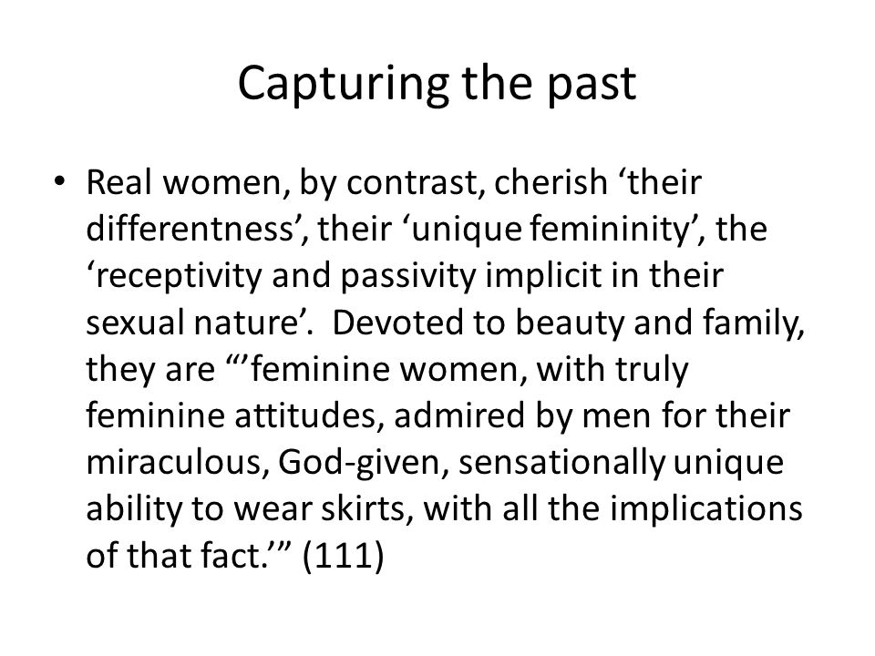 Capturing the past Real women, by contrast, cherish their differentness, their unique femininity, the receptivity and passivity implicit in their sexual nature.