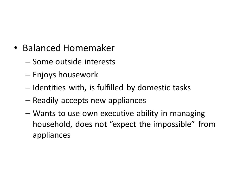 Balanced Homemaker – Some outside interests – Enjoys housework – Identities with, is fulfilled by domestic tasks – Readily accepts new appliances – Wants to use own executive ability in managing household, does not expect the impossible from appliances