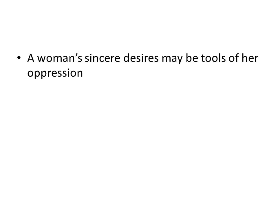 A womans sincere desires may be tools of her oppression