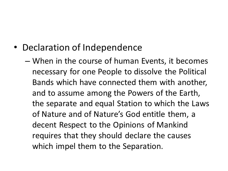 Declaration of Independence – When in the course of human Events, it becomes necessary for one People to dissolve the Political Bands which have connected them with another, and to assume among the Powers of the Earth, the separate and equal Station to which the Laws of Nature and of Natures God entitle them, a decent Respect to the Opinions of Mankind requires that they should declare the causes which impel them to the Separation.