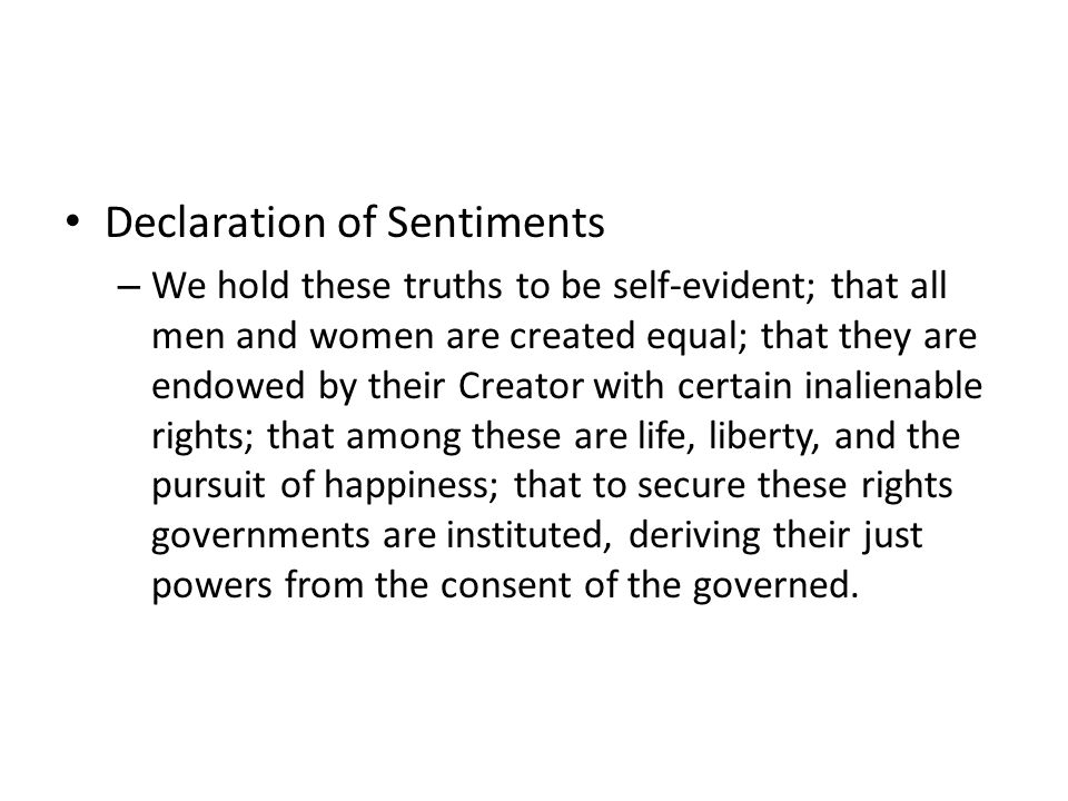 Declaration of Sentiments – We hold these truths to be self-evident; that all men and women are created equal; that they are endowed by their Creator with certain inalienable rights; that among these are life, liberty, and the pursuit of happiness; that to secure these rights governments are instituted, deriving their just powers from the consent of the governed.