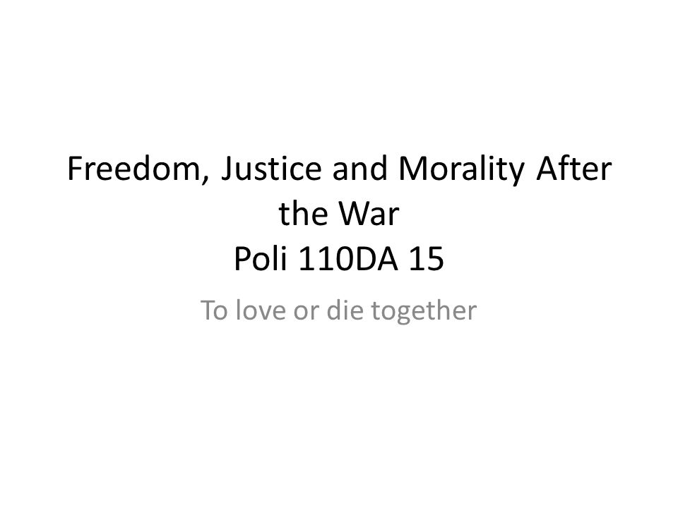 Freedom, Justice and Morality After the War Poli 110DA 15 To love or die together