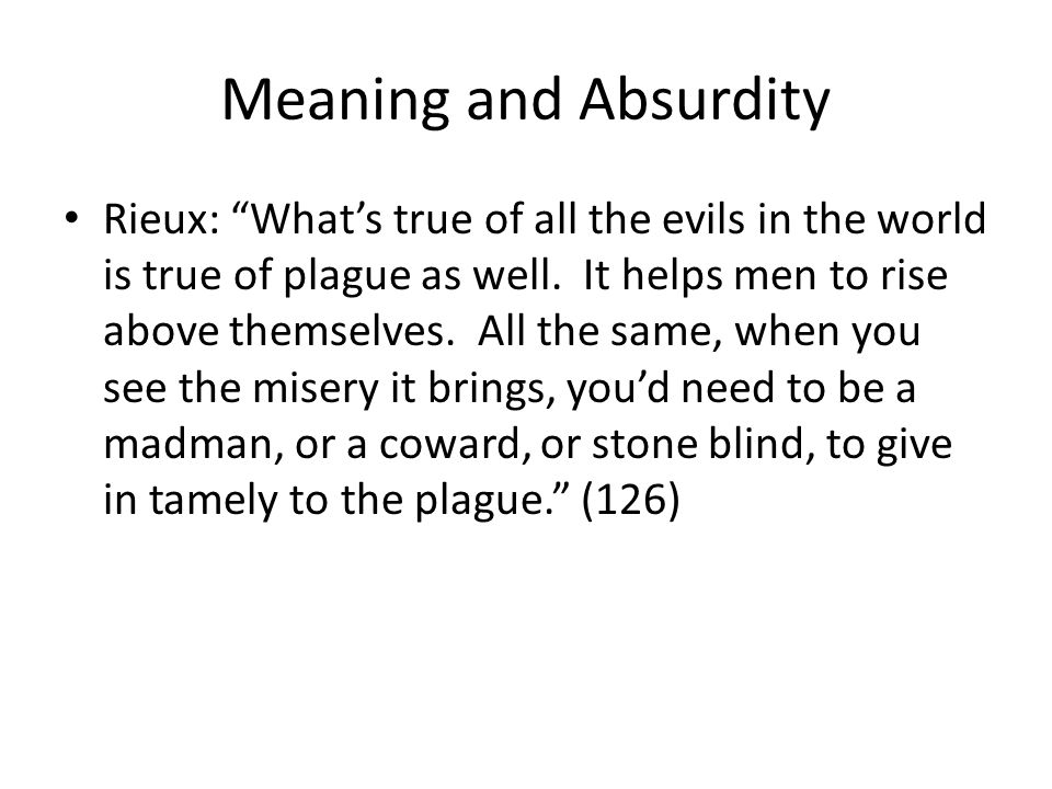 Meaning and Absurdity Rieux: Whats true of all the evils in the world is true of plague as well. It helps men to rise above themselves. All the same,
