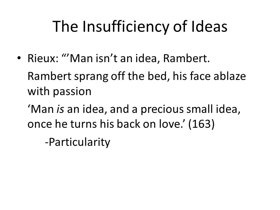 The Insufficiency of Ideas Rieux: Man isnt an idea, Rambert. Rambert sprang off the bed, his face ablaze with passion Man is an idea, and a precious s