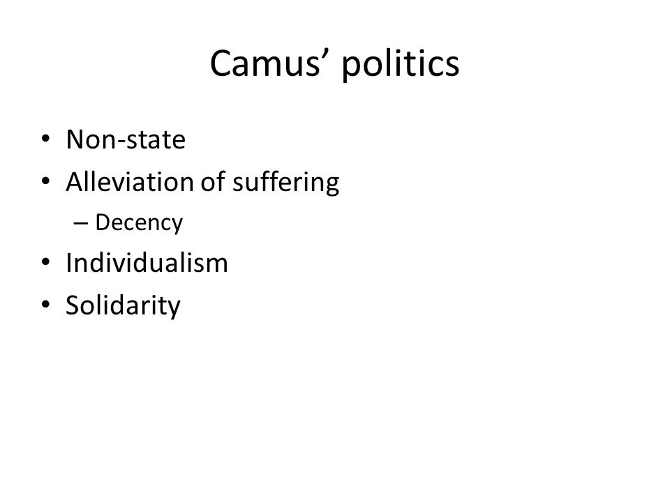 Camus politics Non-state Alleviation of suffering – Decency Individualism Solidarity