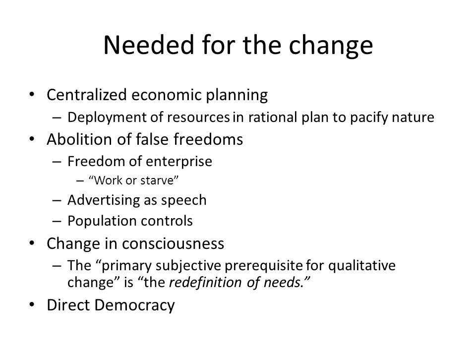 Needed for the change Centralized economic planning – Deployment of resources in rational plan to pacify nature Abolition of false freedoms – Freedom of enterprise – Work or starve – Advertising as speech – Population controls Change in consciousness – The primary subjective prerequisite for qualitative change is the redefinition of needs.