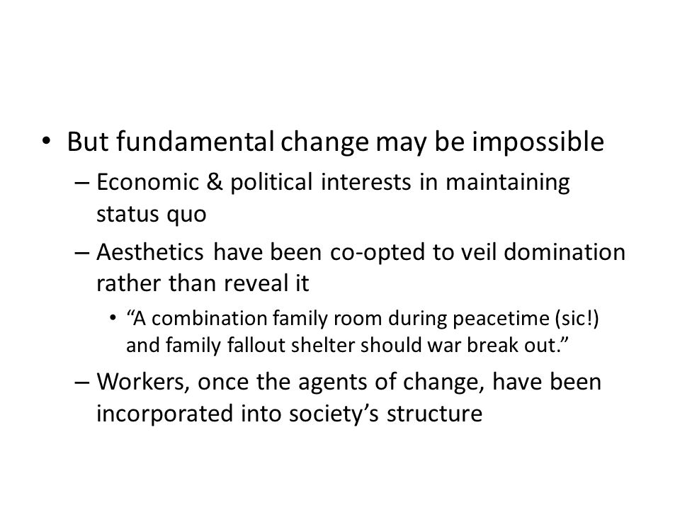 But fundamental change may be impossible – Economic & political interests in maintaining status quo – Aesthetics have been co-opted to veil domination rather than reveal it A combination family room during peacetime (sic!) and family fallout shelter should war break out.
