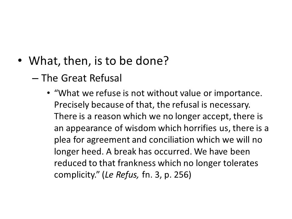 What, then, is to be done. – The Great Refusal What we refuse is not without value or importance.
