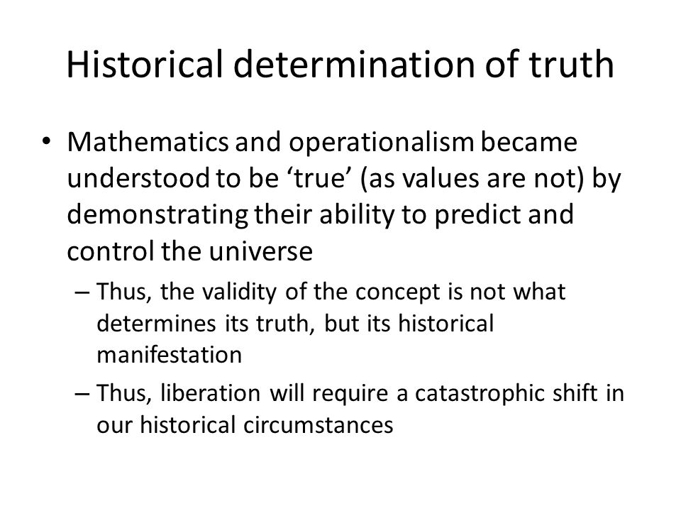 Historical determination of truth Mathematics and operationalism became understood to be true (as values are not) by demonstrating their ability to predict and control the universe – Thus, the validity of the concept is not what determines its truth, but its historical manifestation – Thus, liberation will require a catastrophic shift in our historical circumstances