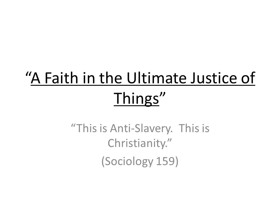 A Faith in the Ultimate Justice of Things This is Anti-Slavery. This is Christianity. (Sociology 159)