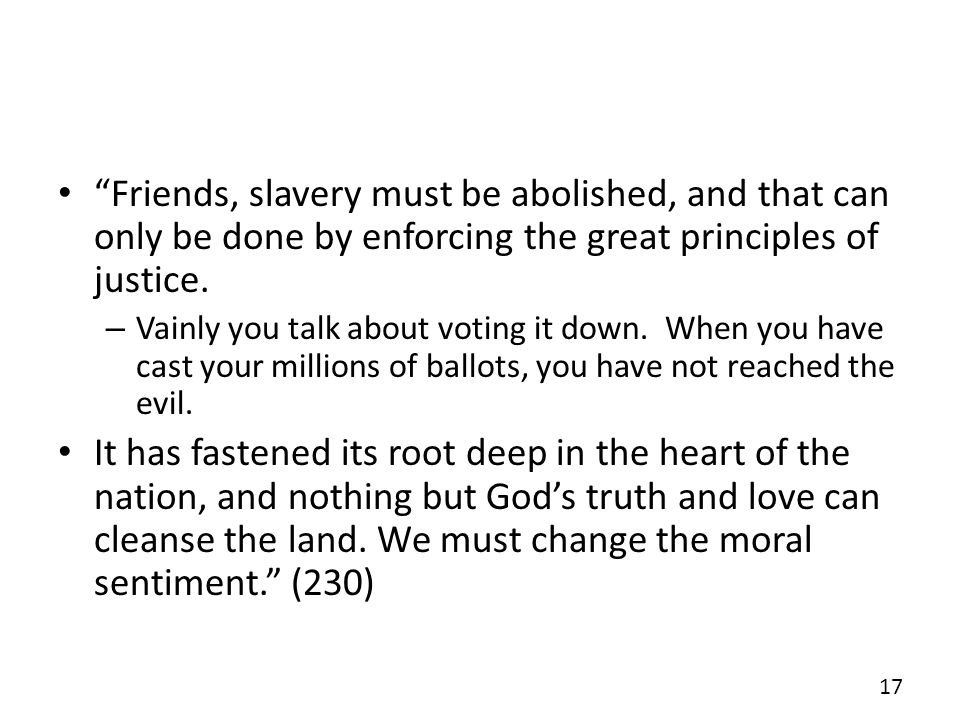 Friends, slavery must be abolished, and that can only be done by enforcing the great principles of justice. – Vainly you talk about voting it down. Wh