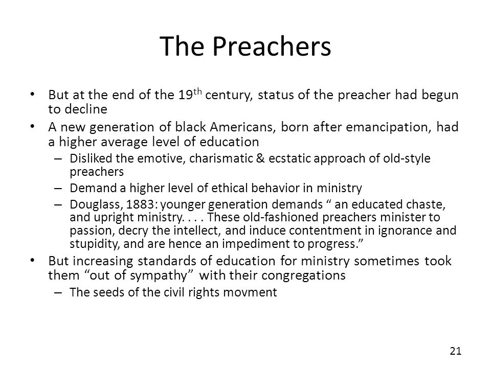 The Preachers But at the end of the 19 th century, status of the preacher had begun to decline A new generation of black Americans, born after emancipation, had a higher average level of education – Disliked the emotive, charismatic & ecstatic approach of old-style preachers – Demand a higher level of ethical behavior in ministry – Douglass, 1883: younger generation demands an educated chaste, and upright ministry....