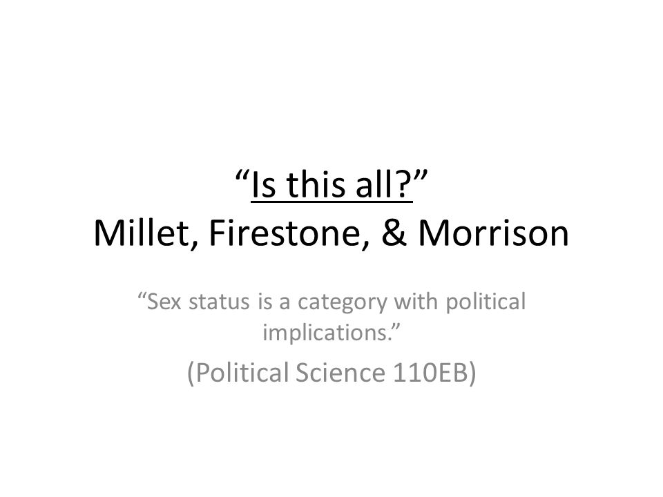 Kate Millet (1970) Can the relationship between the sexes be viewed in a political light at all.
