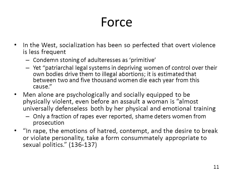 Force In the West, socialization has been so perfected that overt violence is less frequent – Condemn stoning of adulteresses as primitive – Yet patriarchal legal systems in depriving women of control over their own bodies drive them to illegal abortions; it is estimated that between two and five thousand women die each year from this cause.