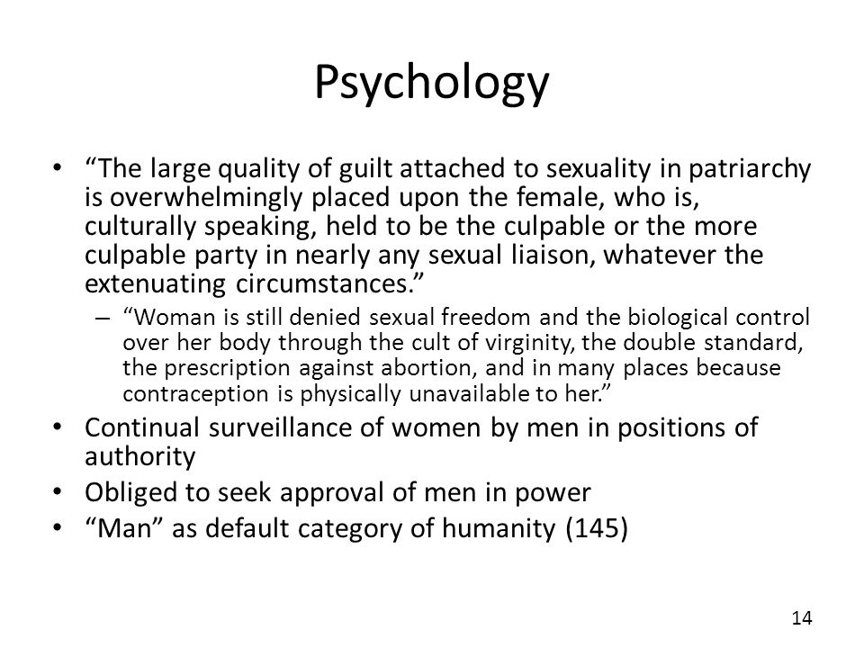 Psychology The large quality of guilt attached to sexuality in patriarchy is overwhelmingly placed upon the female, who is, culturally speaking, held