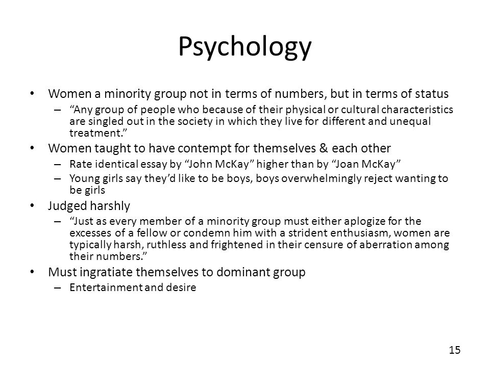 Psychology Women a minority group not in terms of numbers, but in terms of status – Any group of people who because of their physical or cultural characteristics are singled out in the society in which they live for different and unequal treatment.