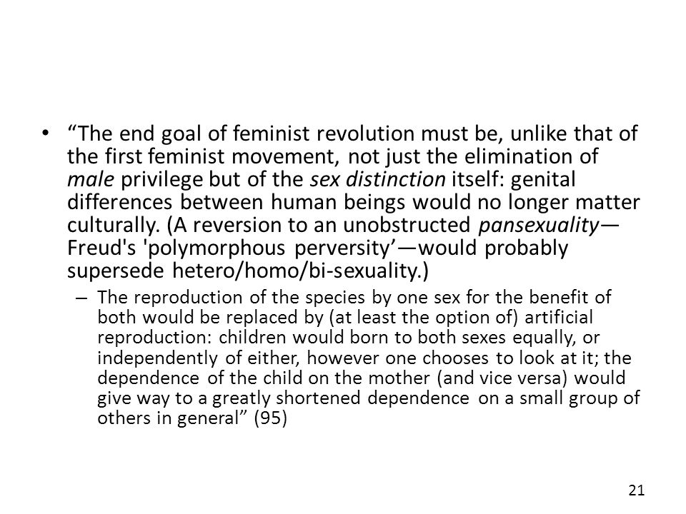 The end goal of feminist revolution must be, unlike that of the first feminist movement, not just the elimination of male privilege but of the sex dis