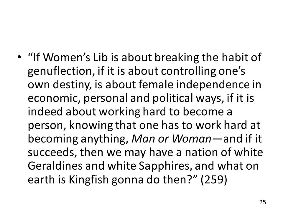 If Womens Lib is about breaking the habit of genuflection, if it is about controlling ones own destiny, is about female independence in economic, personal and political ways, if it is indeed about working hard to become a person, knowing that one has to work hard at becoming anything, Man or Womanand if it succeeds, then we may have a nation of white Geraldines and white Sapphires, and what on earth is Kingfish gonna do then.