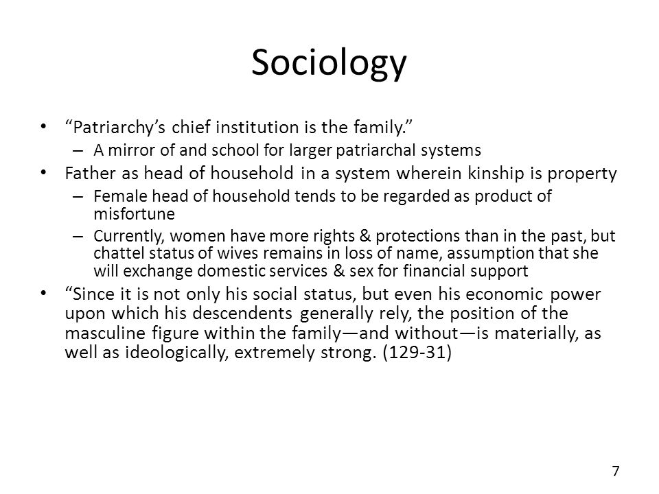 Sociology Patriarchys chief institution is the family. – A mirror of and school for larger patriarchal systems Father as head of household in a system