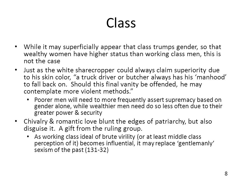 Class While it may superficially appear that class trumps gender, so that wealthy women have higher status than working class men, this is not the case Just as the white sharecropper could always claim superiority due to his skin color, a truck driver or butcher always has his manhood to fall back on.