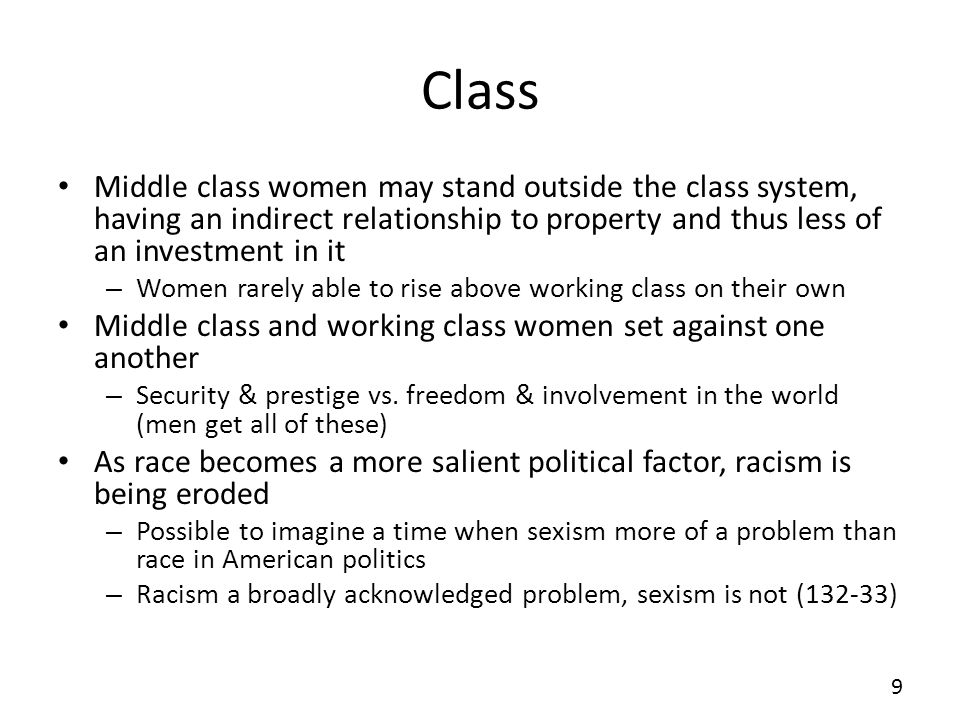Class Middle class women may stand outside the class system, having an indirect relationship to property and thus less of an investment in it – Women rarely able to rise above working class on their own Middle class and working class women set against one another – Security & prestige vs.