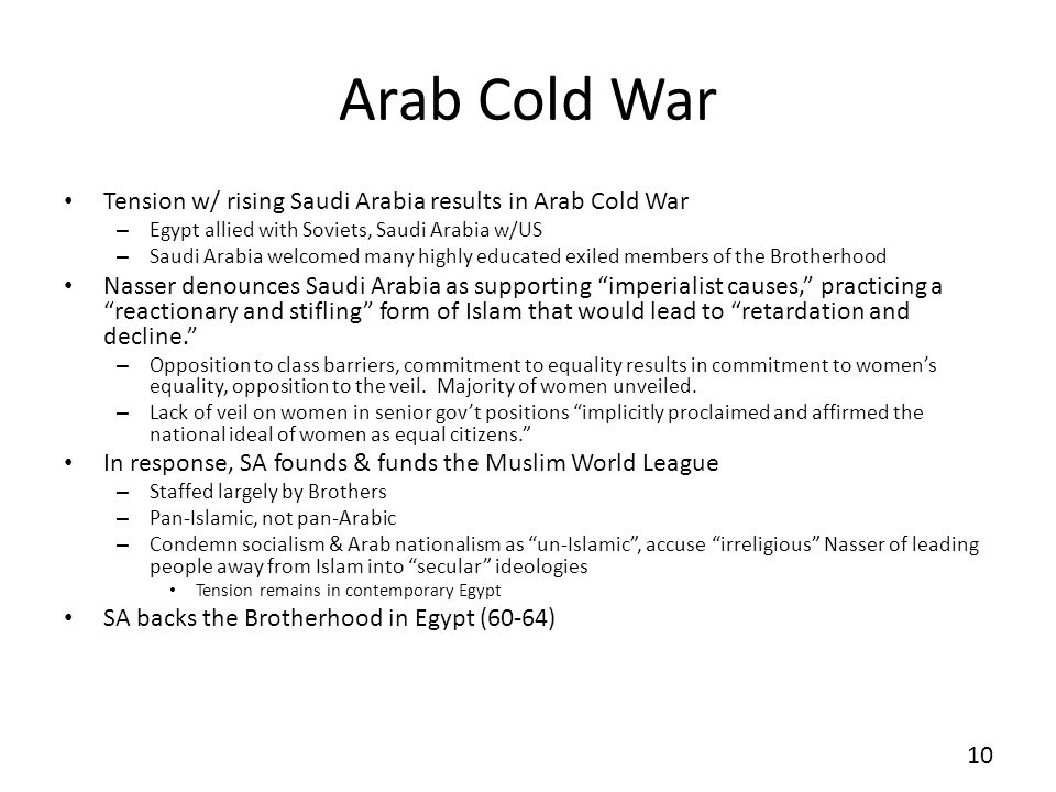 Arab Cold War Tension w/ rising Saudi Arabia results in Arab Cold War – Egypt allied with Soviets, Saudi Arabia w/US – Saudi Arabia welcomed many highly educated exiled members of the Brotherhood Nasser denounces Saudi Arabia as supporting imperialist causes, practicing a reactionary and stifling form of Islam that would lead to retardation and decline.