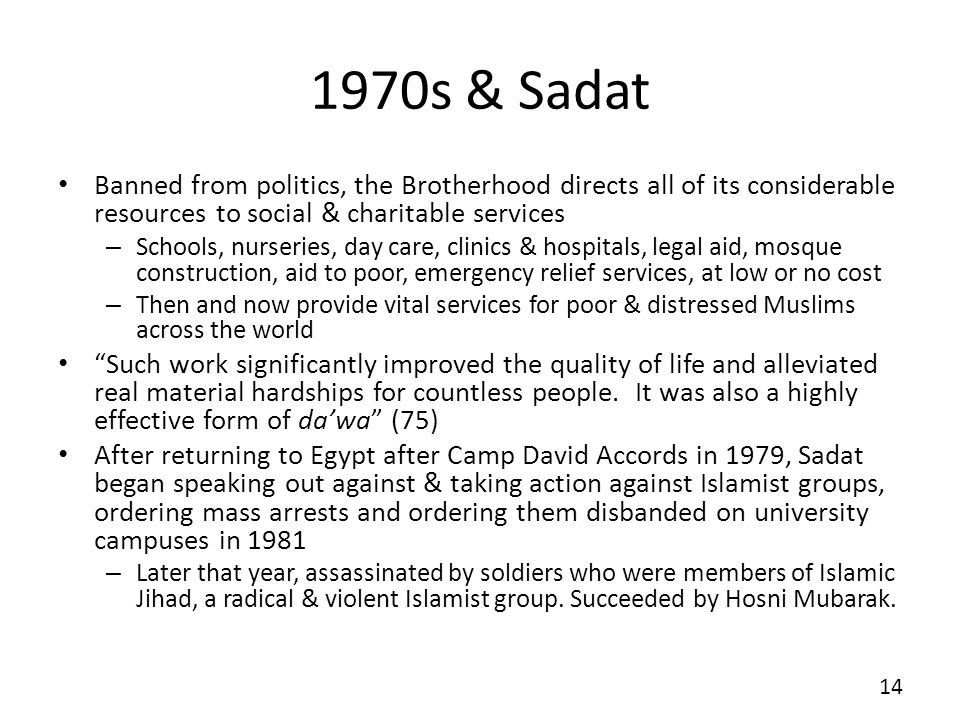1970s & Sadat Banned from politics, the Brotherhood directs all of its considerable resources to social & charitable services – Schools, nurseries, day care, clinics & hospitals, legal aid, mosque construction, aid to poor, emergency relief services, at low or no cost – Then and now provide vital services for poor & distressed Muslims across the world Such work significantly improved the quality of life and alleviated real material hardships for countless people.