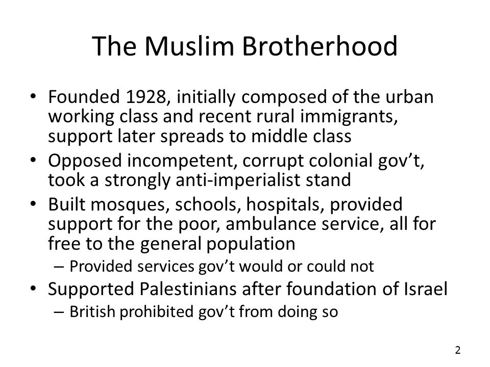 The Muslim Brotherhood Founded 1928, initially composed of the urban working class and recent rural immigrants, support later spreads to middle class Opposed incompetent, corrupt colonial govt, took a strongly anti-imperialist stand Built mosques, schools, hospitals, provided support for the poor, ambulance service, all for free to the general population – Provided services govt would or could not Supported Palestinians after foundation of Israel – British prohibited govt from doing so 2