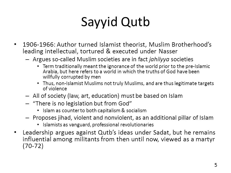 Sayyid Qutb 1906-1966: Author turned Islamist theorist, Muslim Brotherhoods leading intellectual, tortured & executed under Nasser – Argues so-called Muslim societies are in fact jahilyya societies Term traditionally meant the ignorance of the world prior to the pre-Islamic Arabia, but here refers to a world in which the truths of God have been willfully corrupted by men Thus, non-Islamist Muslims not truly Muslims, and are thus legitimate targets of violence – All of society (law, art, education) must be based on Islam – There is no legislation but from God Islam as counter to both capitalism & socialism – Proposes jihad, violent and nonviolent, as an additional pillar of Islam Islamists as vanguard, professional revolutionaries Leadership argues against Qutbs ideas under Sadat, but he remains influential among militants from then until now, viewed as a martyr (70-72) 5