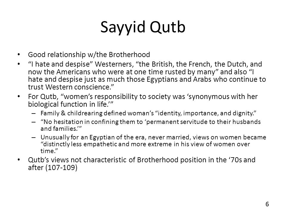 Sayyid Qutb Good relationship w/the Brotherhood I hate and despise Westerners, the British, the French, the Dutch, and now the Americans who were at one time rusted by many and also I hate and despise just as much those Egyptians and Arabs who continue to trust Western conscience.
