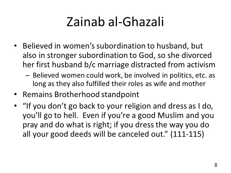Zainab al-Ghazali Believed in womens subordination to husband, but also in stronger subordination to God, so she divorced her first husband b/c marriage distracted from activism – Believed women could work, be involved in politics, etc.