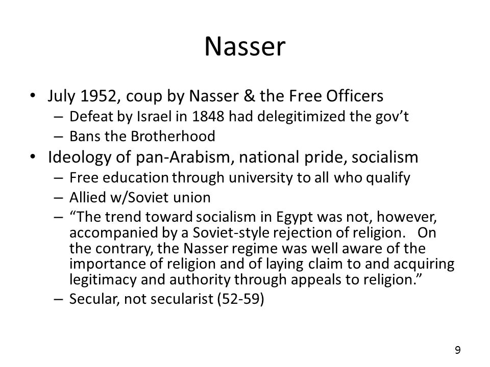Nasser July 1952, coup by Nasser & the Free Officers – Defeat by Israel in 1848 had delegitimized the govt – Bans the Brotherhood Ideology of pan-Arabism, national pride, socialism – Free education through university to all who qualify – Allied w/Soviet union – The trend toward socialism in Egypt was not, however, accompanied by a Soviet-style rejection of religion.