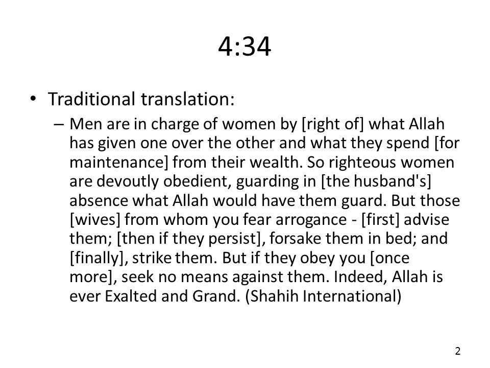 4:34 Traditional translation: – Men are in charge of women by [right of] what Allah has given one over the other and what they spend [for maintenance] from their wealth.