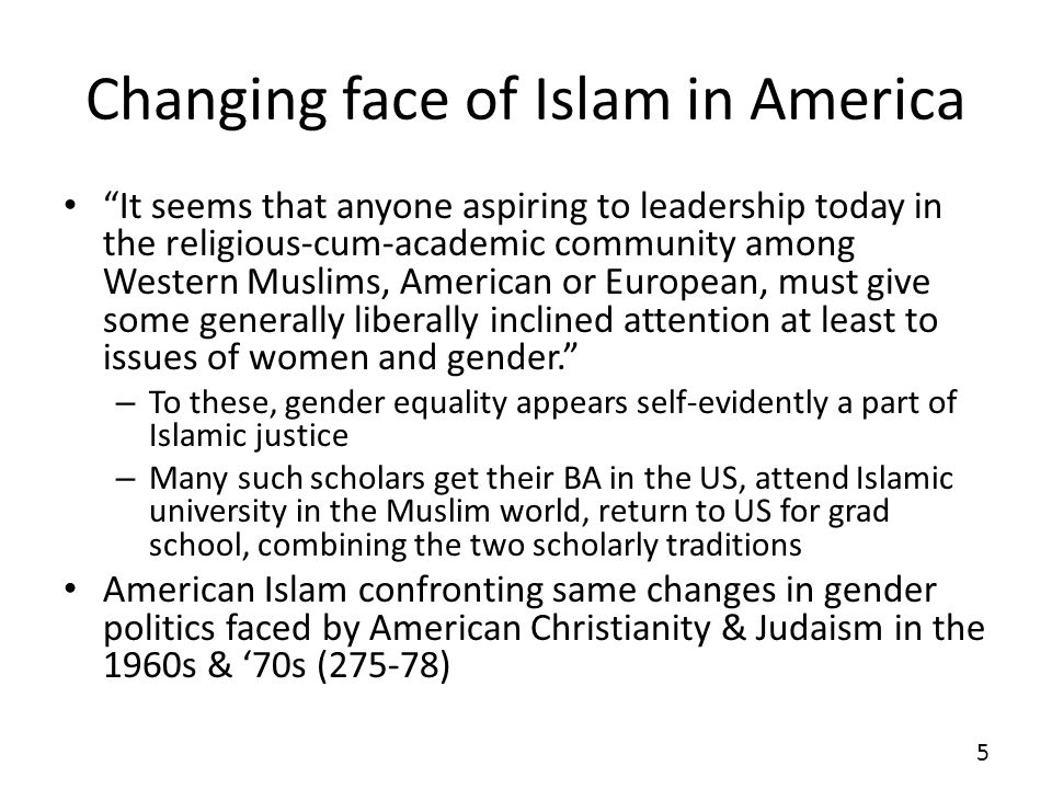 Changing face of Islam in America It seems that anyone aspiring to leadership today in the religious-cum-academic community among Western Muslims, American or European, must give some generally liberally inclined attention at least to issues of women and gender.