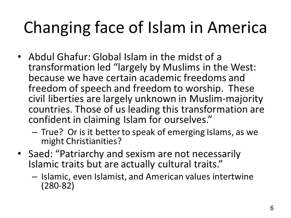 Changing face of Islam in America Abdul Ghafur: Global Islam in the midst of a transformation led largely by Muslims in the West: because we have certain academic freedoms and freedom of speech and freedom to worship.